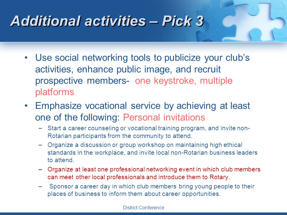 District Conference Additional activities – Pick 3 Use social networking tools to publicize your club's activities, enhance public image, and recruit prospective members- one keystroke, multiple platforms Emphasize vocational service by achieving at least one of the following: Personal invitations –Start a career counseling or vocational training program, and invite non- Rotarian participants from the community to attend.