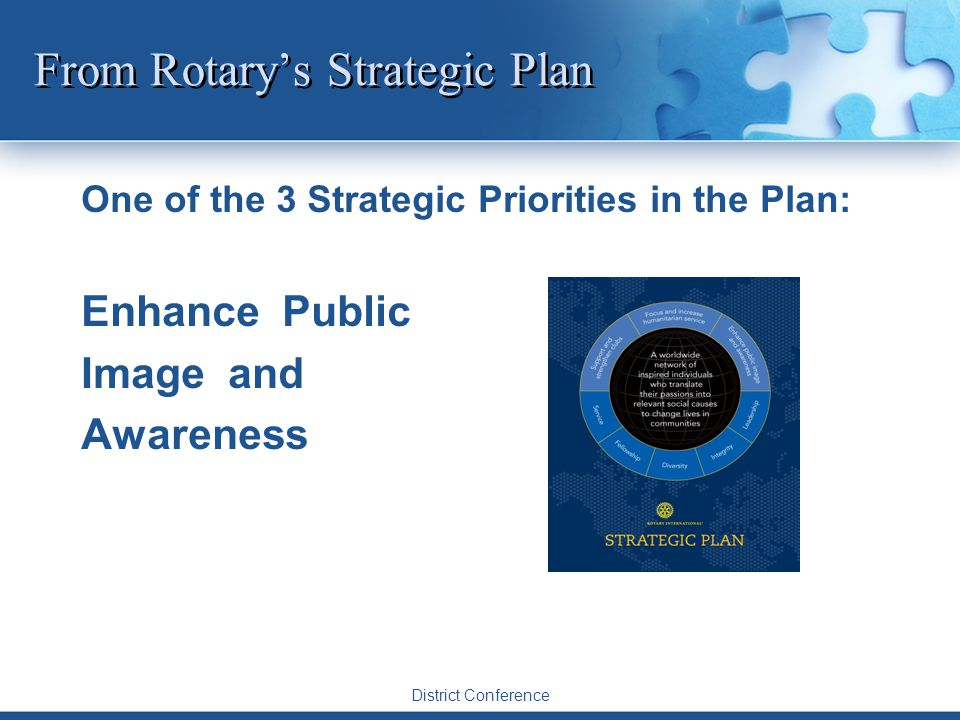 District Conference From Rotary's Strategic Plan One of the 3 Strategic Priorities in the Plan: Enhance Public Image and Awareness
