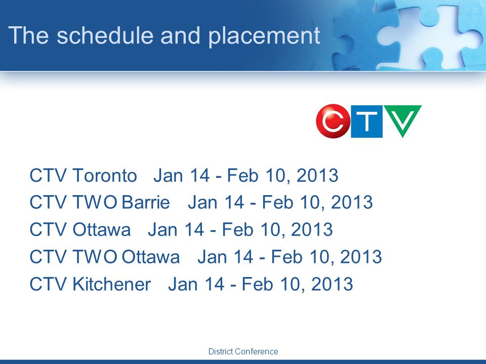 The schedule and placement CTV Toronto Jan 14 - Feb 10, 2013 CTV TWO Barrie Jan 14 - Feb 10, 2013 CTV Ottawa Jan 14 - Feb 10, 2013 CTV TWO Ottawa Jan 14 - Feb 10, 2013 CTV Kitchener Jan 14 - Feb 10, 2013 District Conference