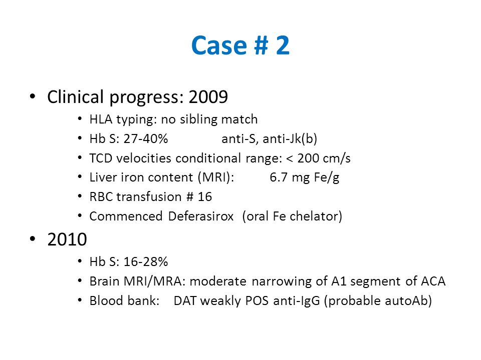 Case # 2 Clinical progress: 2009 HLA typing: no sibling match Hb S: 27-40%anti-S, anti-Jk(b) TCD velocities conditional range: < 200 cm/s Liver iron content (MRI):6.7 mg Fe/g RBC transfusion # 16 Commenced Deferasirox (oral Fe chelator) 2010 Hb S: 16-28% Brain MRI/MRA: moderate narrowing of A1 segment of ACA Blood bank:DAT weakly POS anti-IgG (probable autoAb)