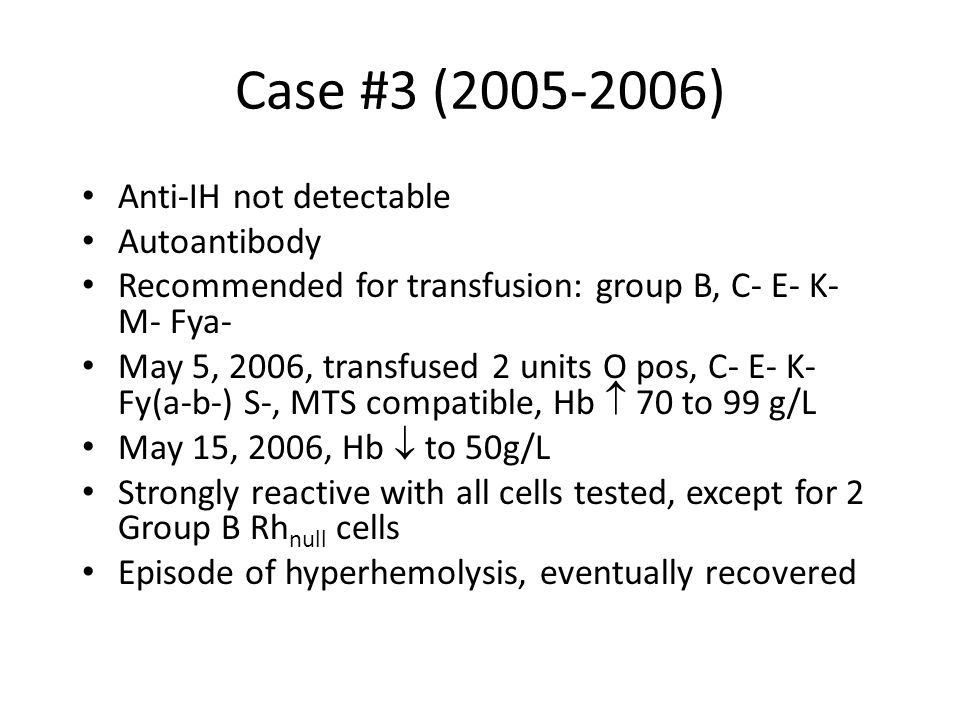 Case #3 (2005-2006) Anti-IH not detectable Autoantibody Recommended for transfusion: group B, C- E- K- M- Fya- May 5, 2006, transfused 2 units O pos, C- E- K- Fy(a-b-) S-, MTS compatible, Hb  70 to 99 g/L May 15, 2006, Hb  to 50g/L Strongly reactive with all cells tested, except for 2 Group B Rh null cells Episode of hyperhemolysis, eventually recovered