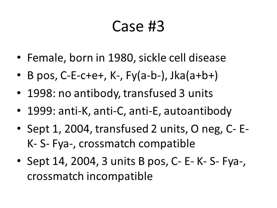 Case #3 Female, born in 1980, sickle cell disease B pos, C-E-c+e+, K-, Fy(a-b-), Jka(a+b+) 1998: no antibody, transfused 3 units 1999: anti-K, anti-C, anti-E, autoantibody Sept 1, 2004, transfused 2 units, O neg, C- E- K- S- Fya-, crossmatch compatible Sept 14, 2004, 3 units B pos, C- E- K- S- Fya-, crossmatch incompatible