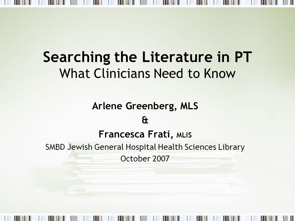 Searching the Literature in PT What Clinicians Need to Know Arlene Greenberg, MLS & Francesca Frati, MLIS SMBD Jewish General Hospital Health Sciences