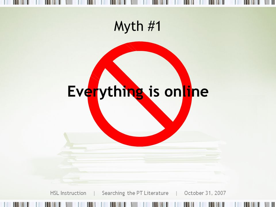 HSL Instruction | Searching the PT Literature | October 31, 2007 Myth #1 Everything is online