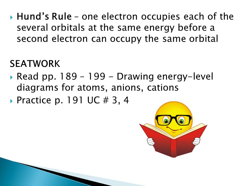  Hund's Rule – one electron occupies each of the several orbitals at the same energy before a second electron can occupy the same orbital SEATWORK 