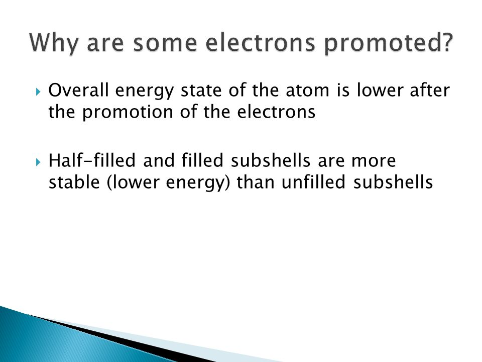  Overall energy state of the atom is lower after the promotion of the electrons  Half-filled and filled subshells are more stable (lower energy) tha