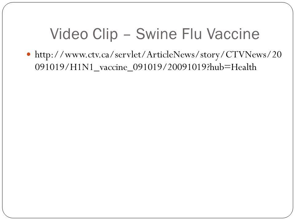 Video Clip – Swine Flu Vaccine http://www.ctv.ca/servlet/ArticleNews/story/CTVNews/20 091019/H1N1_vaccine_091019/20091019?hub=Health