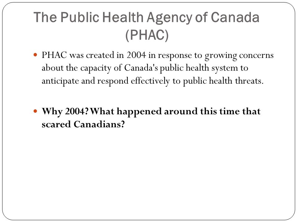 The Public Health Agency of Canada (PHAC) PHAC was created in 2004 in response to growing concerns about the capacity of Canada s public health system to anticipate and respond effectively to public health threats.