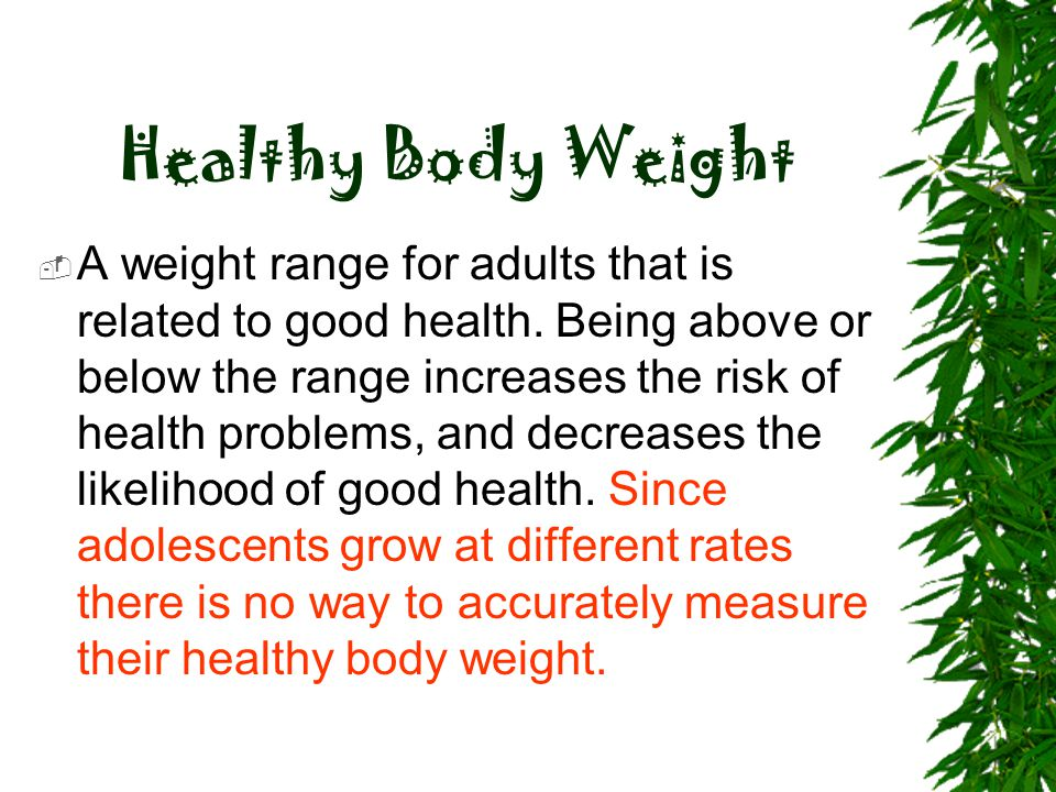 Healthy Body Weight  A weight range for adults that is related to good health. Being above or below the range increases the risk of health problems,