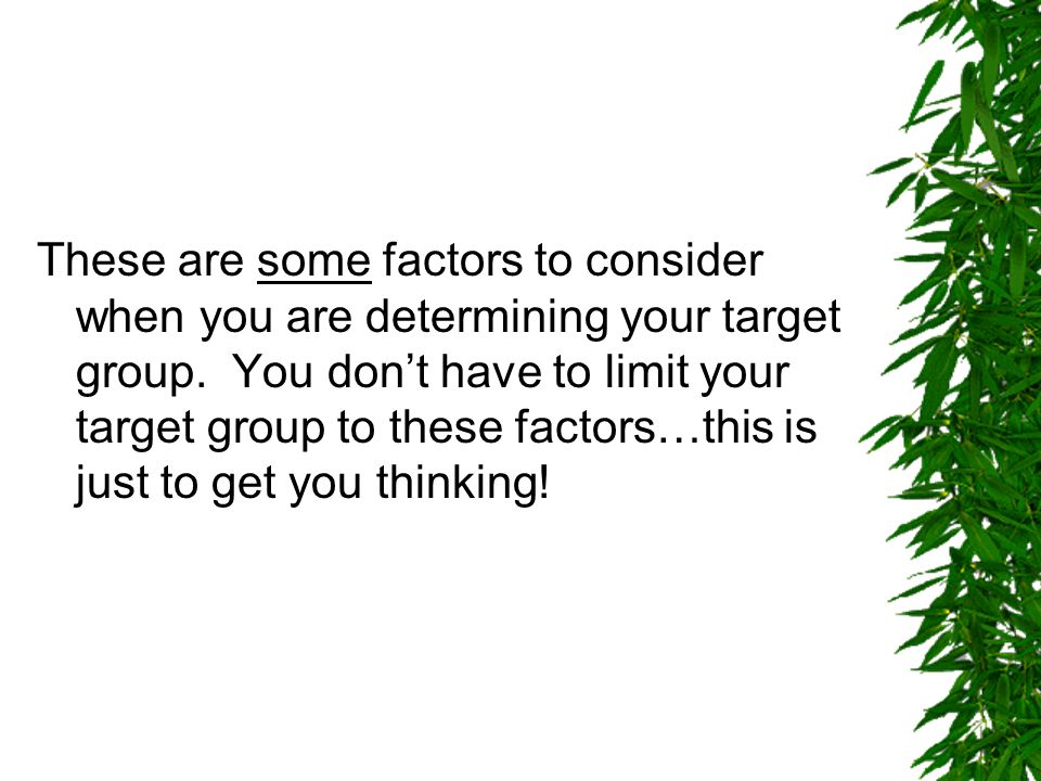 These are some factors to consider when you are determining your target group. You don't have to limit your target group to these factors…this is just