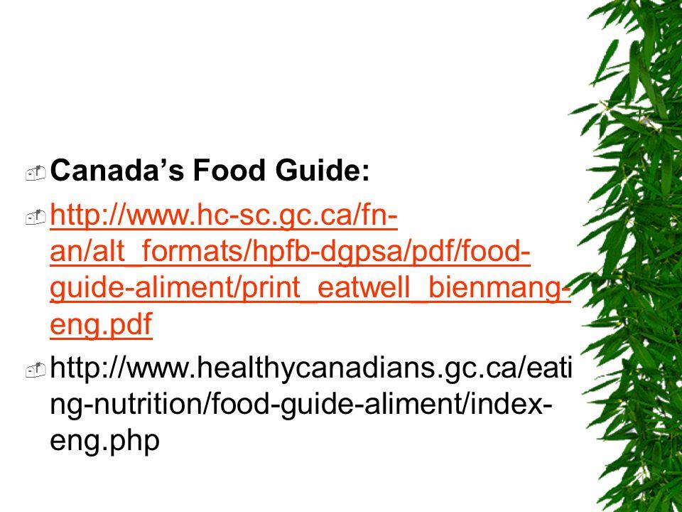  Canada's Food Guide:  http://www.hc-sc.gc.ca/fn- an/alt_formats/hpfb-dgpsa/pdf/food- guide-aliment/print_eatwell_bienmang- eng.pdf http://www.hc-sc