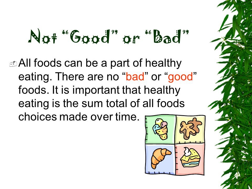 """Not """"Good"""" or """"Bad""""  All foods can be a part of healthy eating. There are no """"bad"""" or """"good"""" foods. It is important that healthy eating is the sum to"""