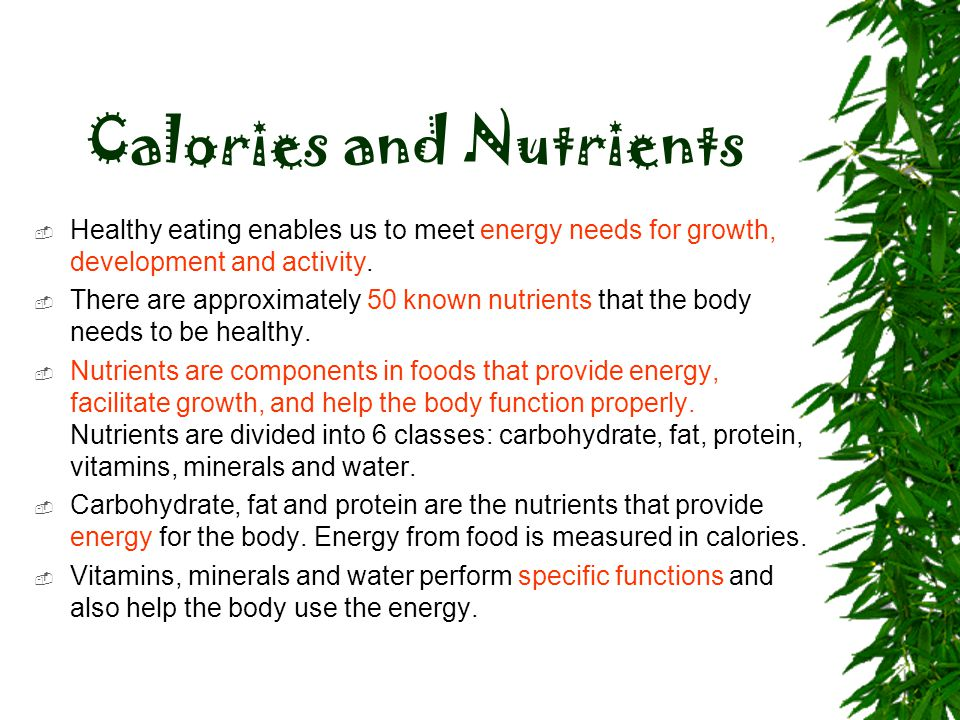 Calories and Nutrients  Healthy eating enables us to meet energy needs for growth, development and activity.  There are approximately 50 known nutri