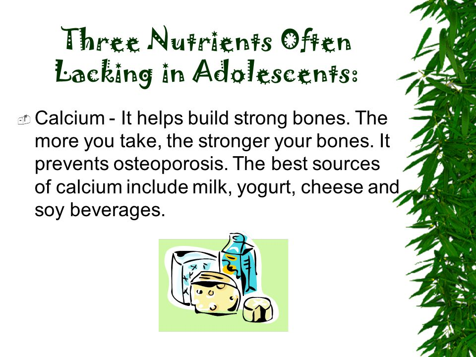 Three Nutrients Often Lacking in Adolescents:  Calcium - It helps build strong bones. The more you take, the stronger your bones. It prevents osteopo