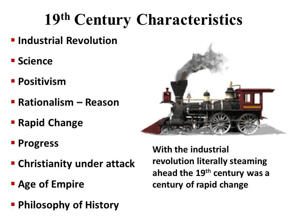  Industrial Revolution  Science  Positivism  Rationalism – Reason  Rapid Change  Progress  Christianity under attack  Age of Empire  Philosop