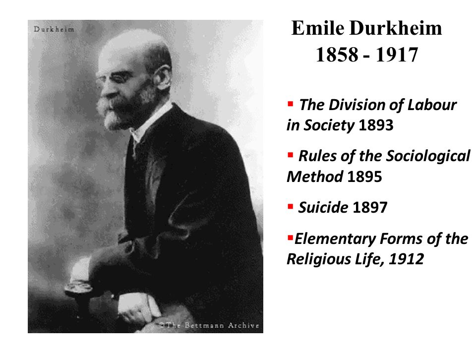 Emile Durkheim 1858 - 1917  The Division of Labour in Society 1893  Rules of the Sociological Method 1895  Suicide 1897  Elementary Forms of the R