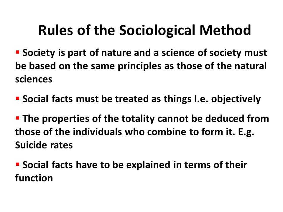 Rules of the Sociological Method  Society is part of nature and a science of society must be based on the same principles as those of the natural sci