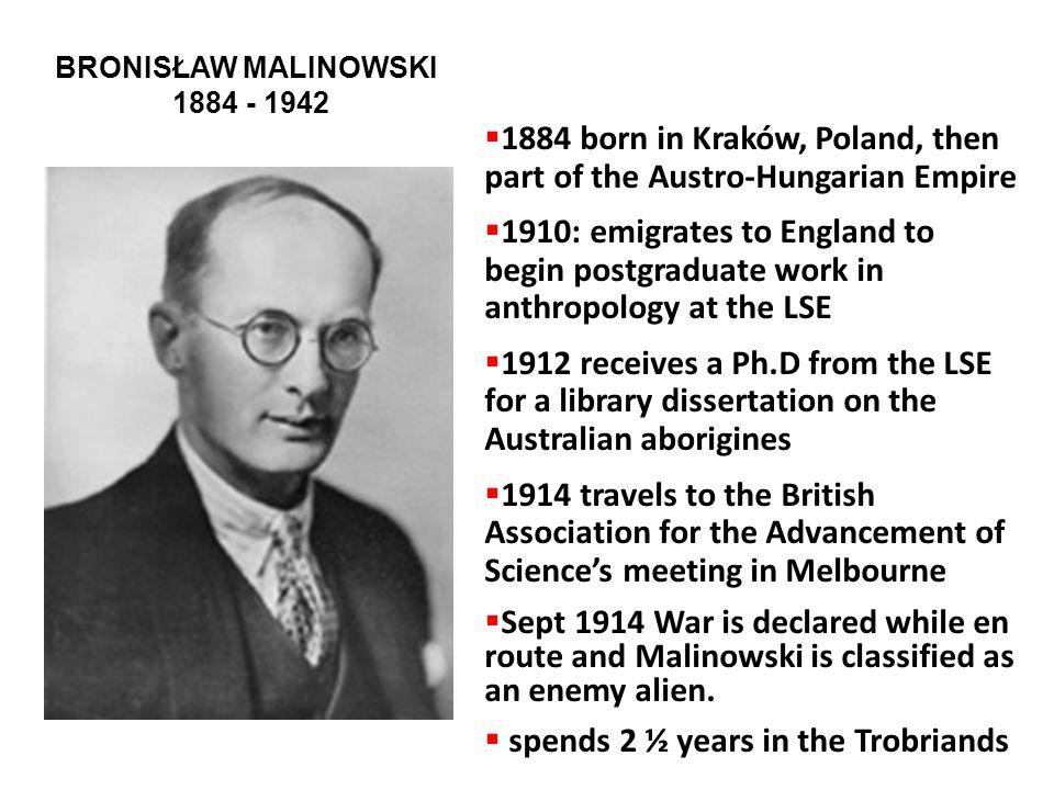 BRONISŁAW MALINOWSKI 1884 - 1942  1884 born in Kraków, Poland, then part of the Austro-Hungarian Empire  1910: emigrates to England to begin postgra