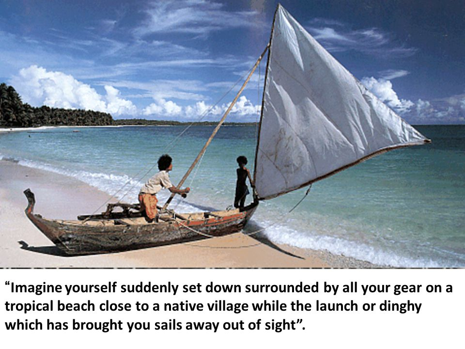 """""""Imagine yourself suddenly set down surrounded by all your gear on a tropical beach close to a native village while the launch or dinghy which has bro"""