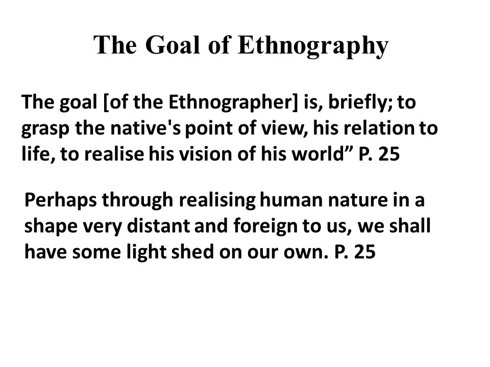 """The goal [of the Ethnographer] is, briefly; to grasp the native's point of view, his relation to life, to realise his vision of his world"""" P. 25 Perha"""