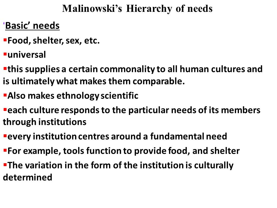 ' Basic' needs  Food, shelter, sex, etc.  universal  this supplies a certain commonality to all human cultures and is ultimately what makes them co