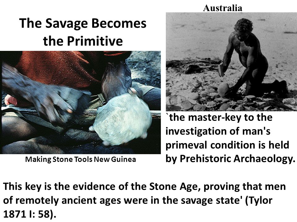 Making Stone Tools New Guinea Australia The Savage Becomes the Primitive ` the master-key to the investigation of man's primeval condition is held by