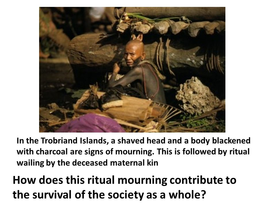 In the Trobriand Islands, a shaved head and a body blackened with charcoal are signs of mourning. This is followed by ritual wailing by the deceased m