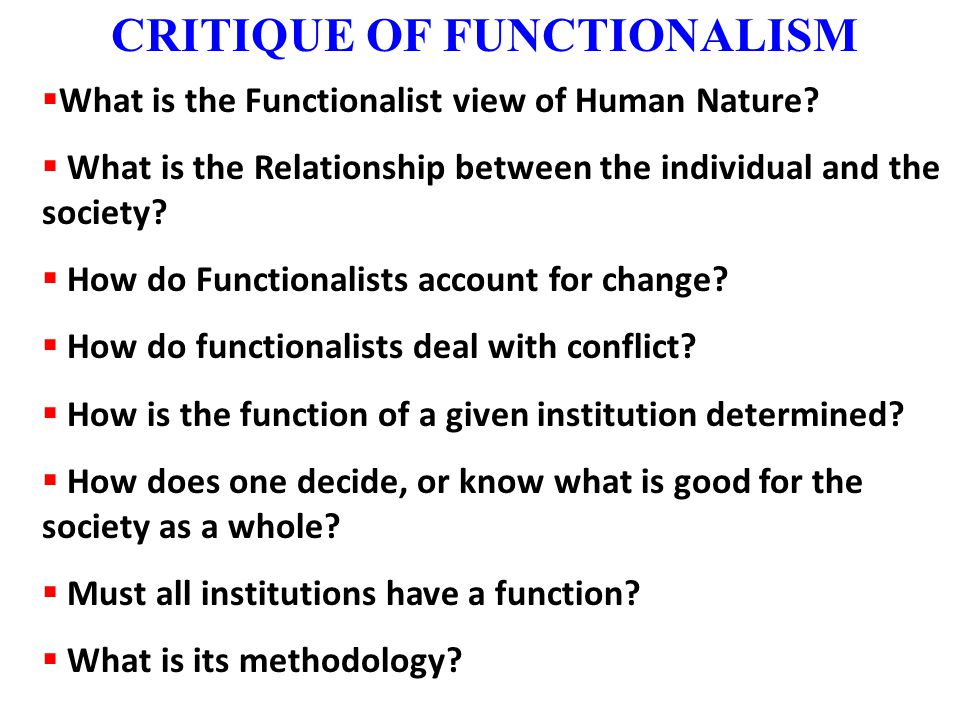 CRITIQUE OF FUNCTIONALISM  What is the Functionalist view of Human Nature?  What is the Relationship between the individual and the society?  How d
