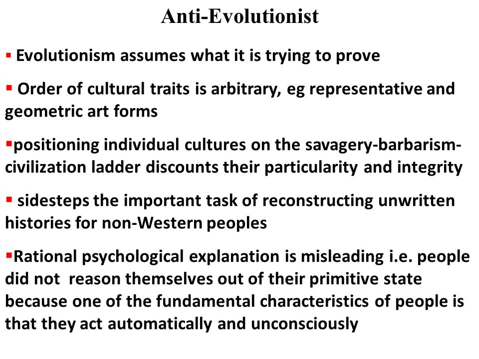 Anti-Evolutionist  Evolutionism assumes what it is trying to prove  Order of cultural traits is arbitrary, eg representative and geometric art forms