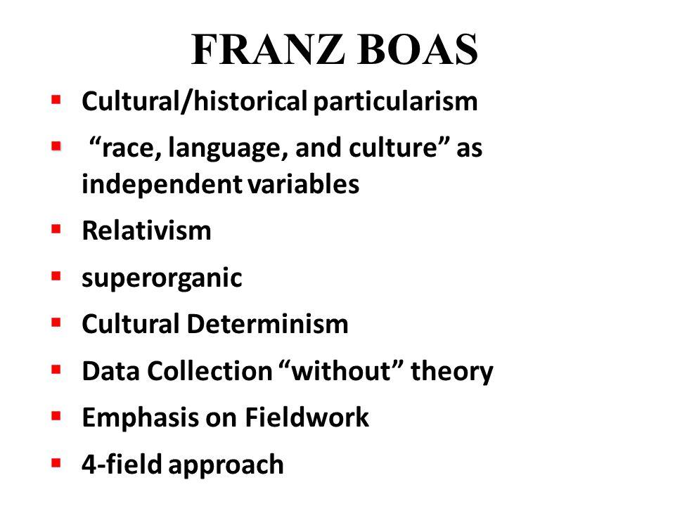 " Cultural/historical particularism   ""race, language, and culture"" as independent variables  Relativism  superorganic  Cultural Determinism  Da"