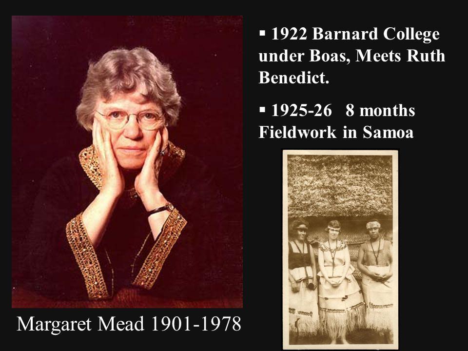 Margaret Mead 1901-1978  1922 Barnard College under Boas, Meets Ruth Benedict.  1925-26 8 months Fieldwork in Samoa