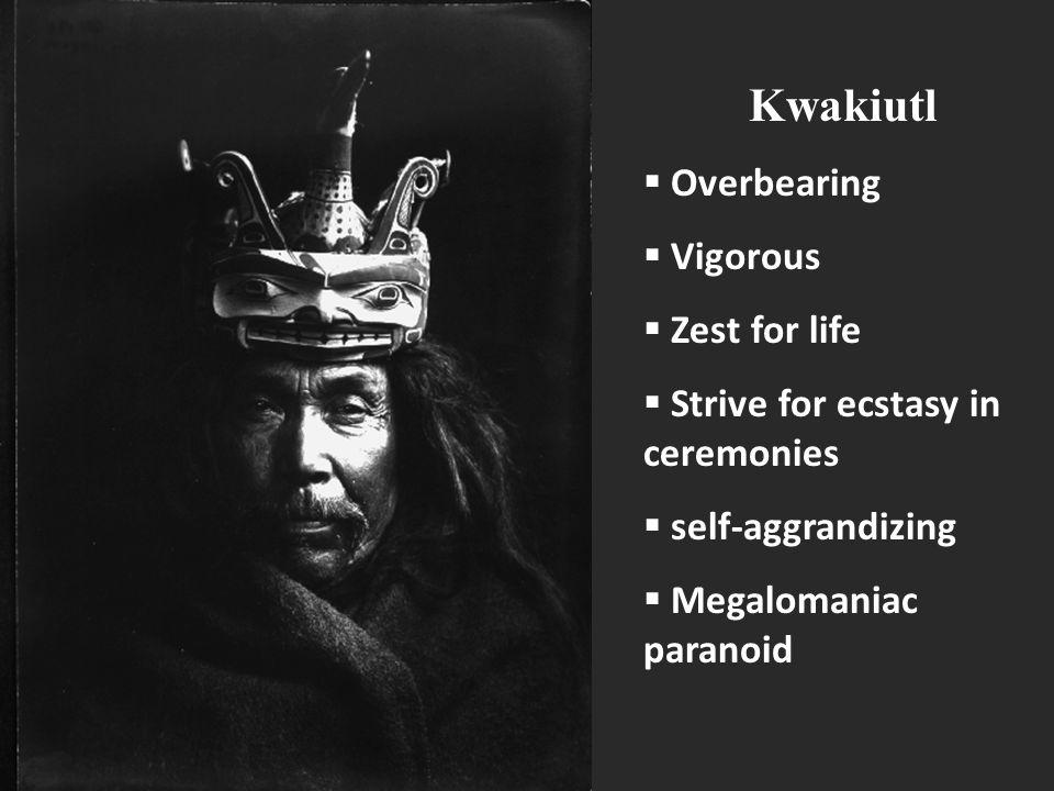 Kwakiutl  Overbearing  Vigorous  Zest for life  Strive for ecstasy in ceremonies  self-aggrandizing  Megalomaniac paranoid