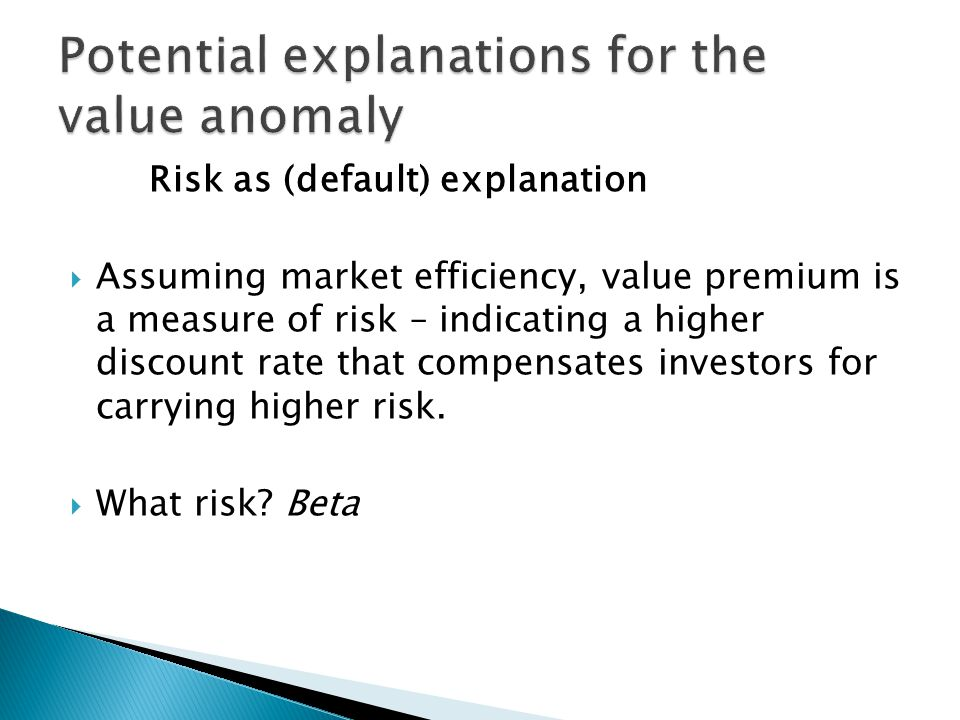 Risk as (default) explanation  Assuming market efficiency, value premium is a measure of risk – indicating a higher discount rate that compensates investors for carrying higher risk.