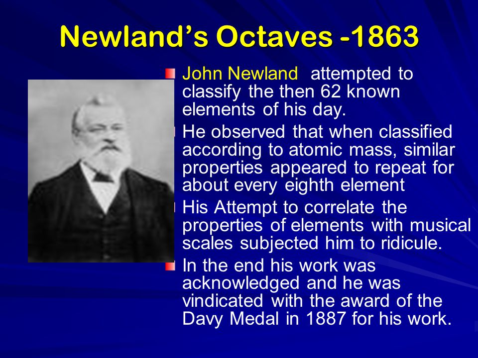 Newland's Octaves -1863 John Newland attempted to classify the then 62 known elements of his day. He observed that when classified according to atomic