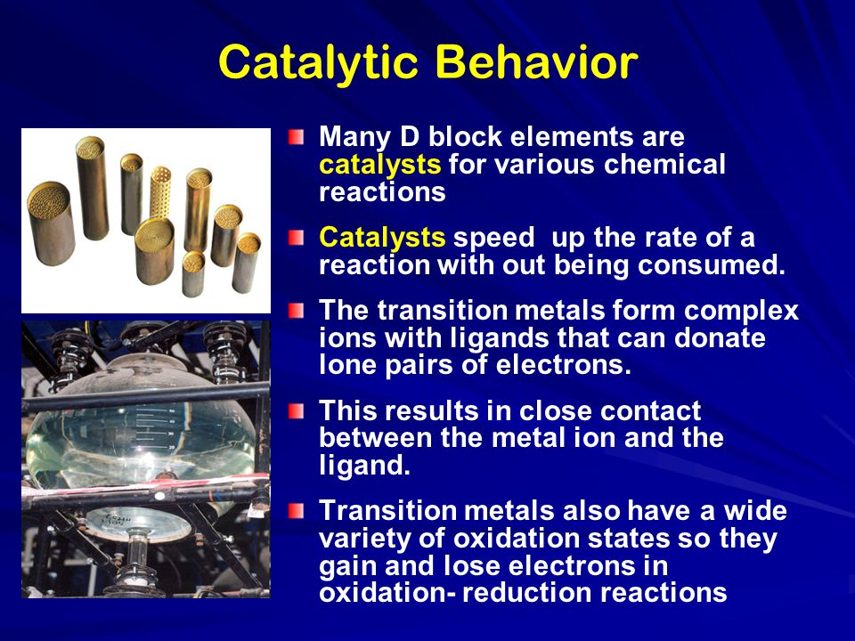 Catalytic Behavior Many D block elements are catalysts for various chemical reactions Catalysts speed up the rate of a reaction with out being consume