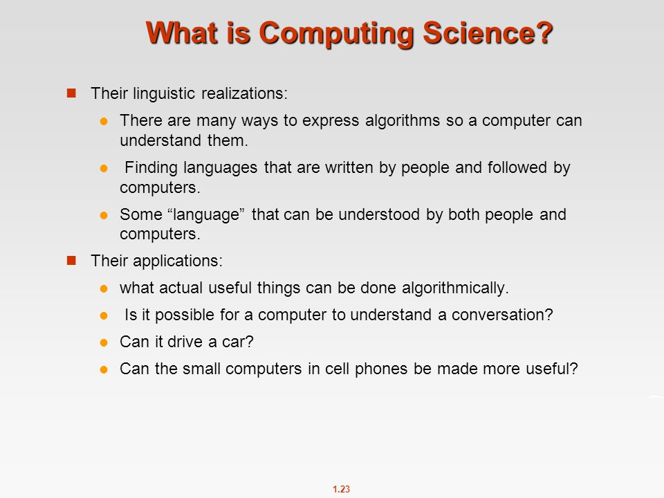 1.23 What is Computing Science? Their linguistic realizations: There are many ways to express algorithms so a computer can understand them. Finding la