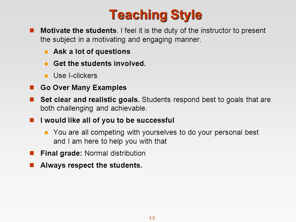 1.5 Teaching Style Motivate the students. I feel it is the duty of the instructor to present the subject in a motivating and engaging manner. Ask a lo