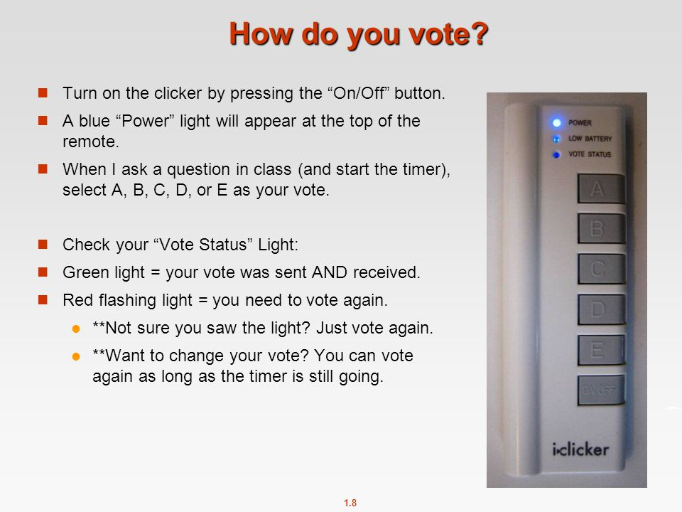 "1.8 How do you vote? Turn on the clicker by pressing the ""On/Off"" button. A blue ""Power"" light will appear at the top of the remote. When I ask a ques"