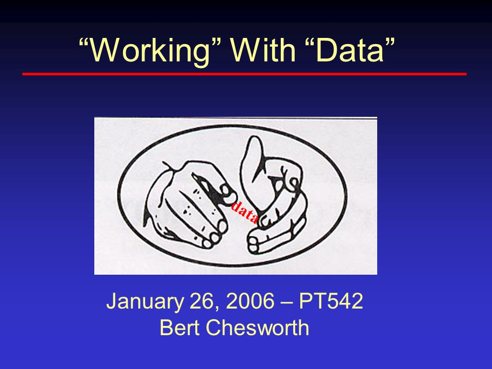 Working With Data data January 26, 2006 – PT542 Bert Chesworth