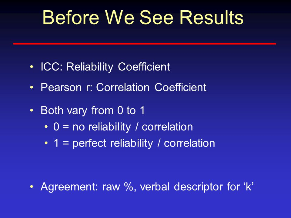 Before We See Results ICC: Reliability Coefficient Pearson r: Correlation Coefficient Both vary from 0 to 1 0 = no reliability / correlation 1 = perfe