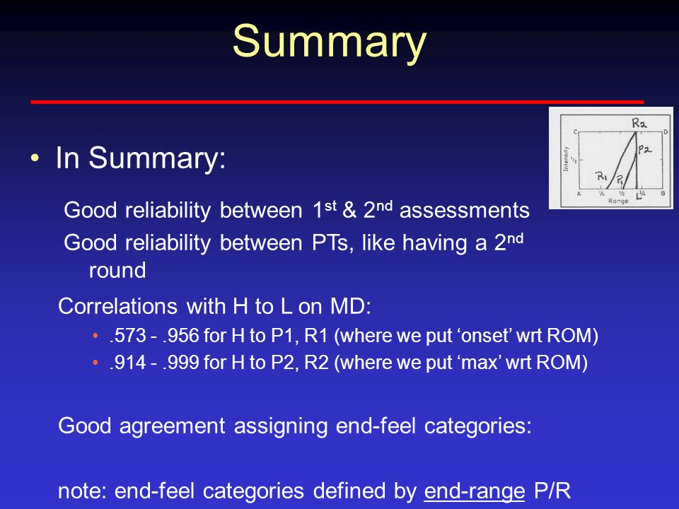 Summary In Summary: Correlations with H to L on MD: for H to P1, R1 (where we put 'onset' wrt ROM) for H to P2, R2 (where we put 'max' wrt ROM) Good agreement assigning end-feel categories: note: end-feel categories defined by end-range P/R Good reliability between 1 st & 2 nd assessments Good reliability between PTs, like having a 2 nd round