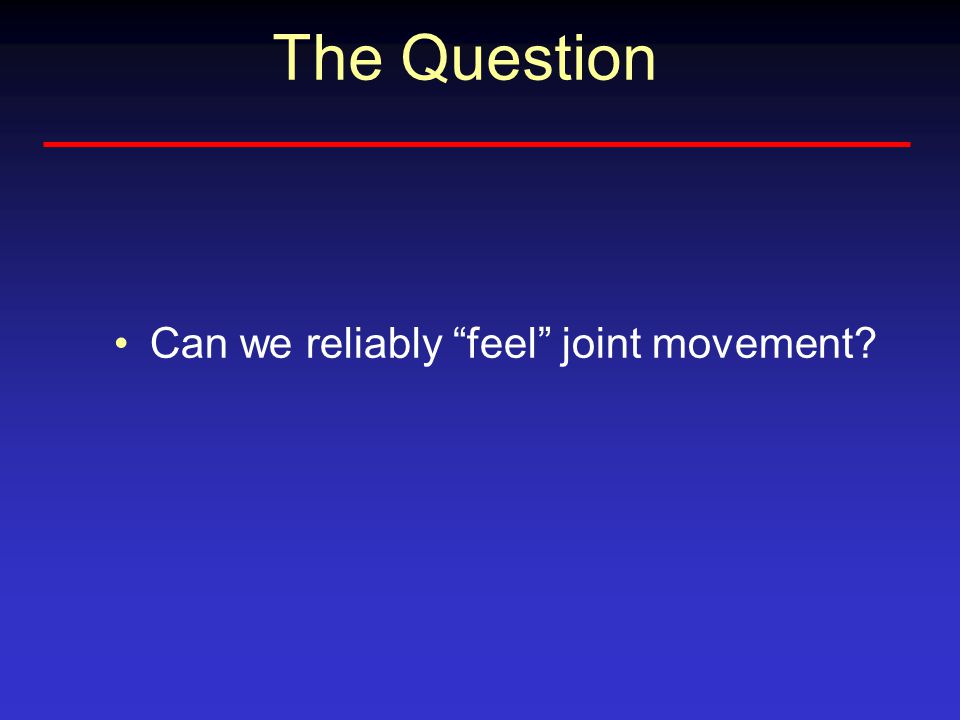 The Question Can we reliably feel joint movement?