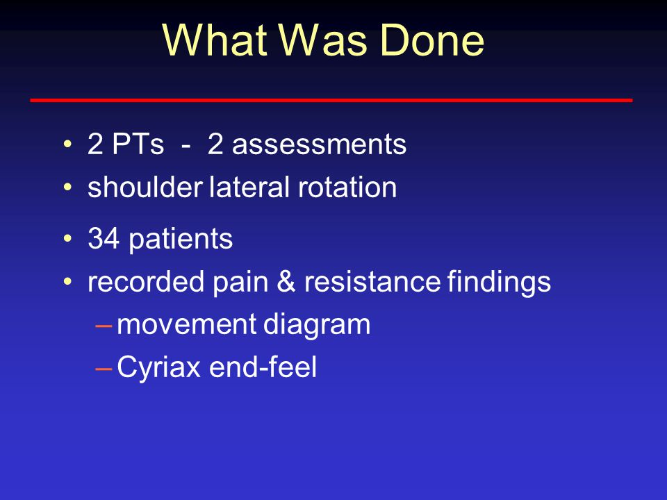 What Was Done 2 PTs - 2 assessments shoulder lateral rotation 34 patients recorded pain & resistance findings –movement diagram –Cyriax end-feel