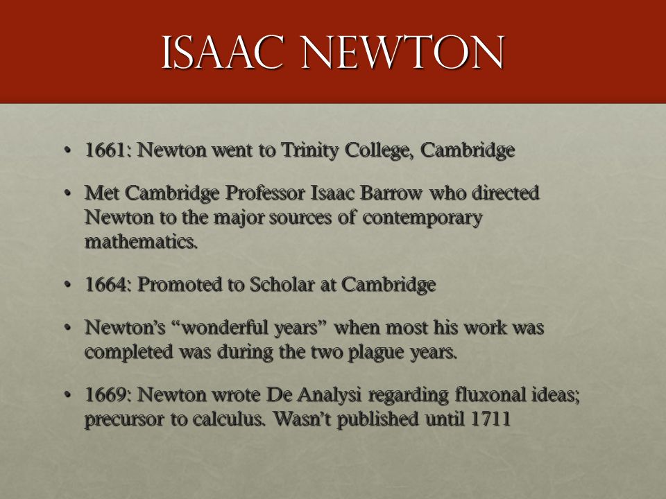 Isaac Newton 1661: Newton went to Trinity College, Cambridge1661: Newton went to Trinity College, Cambridge Met Cambridge Professor Isaac Barrow who d