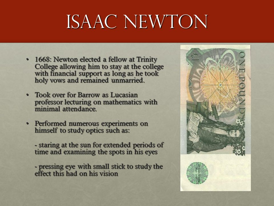 Isaac Newton 1668: Newton elected a fellow at Trinity College allowing him to stay at the college with financial support as long as he took holy vows