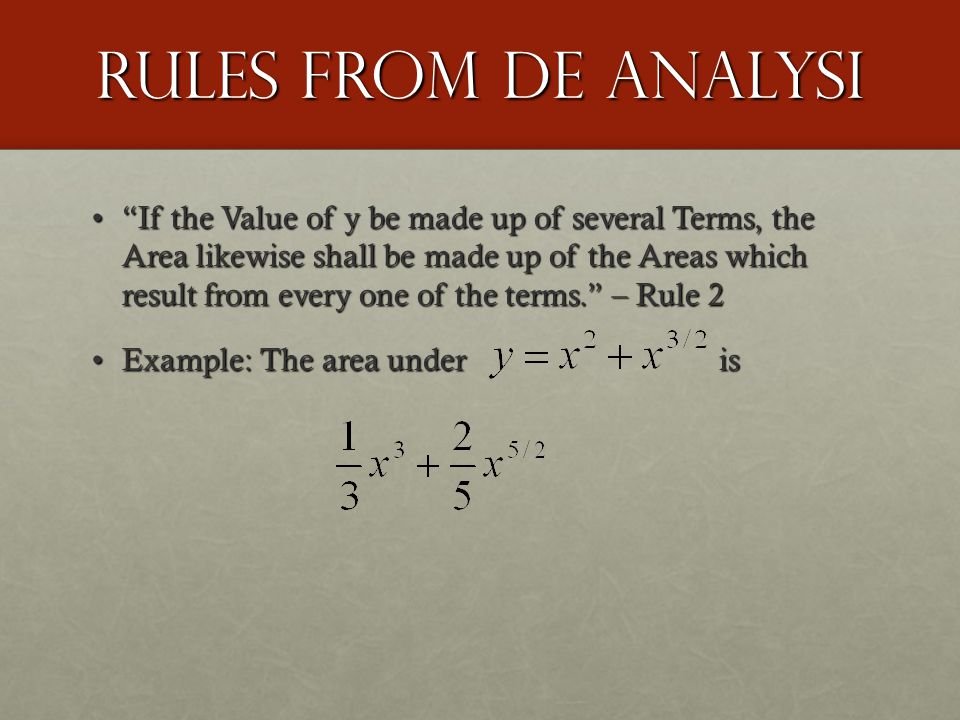 Rules from De Analysi If the Value of y be made up of several Terms, the Area likewise shall be made up of the Areas which result from every one of the terms. – Rule 2 If the Value of y be made up of several Terms, the Area likewise shall be made up of the Areas which result from every one of the terms. – Rule 2 Example: The area under isExample: The area under is