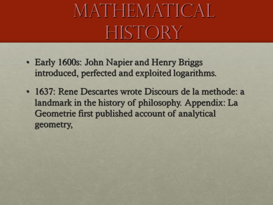 Mathematical History Early 1600s: John Napier and Henry Briggs introduced, perfected and exploited logarithms.Early 1600s: John Napier and Henry Brigg