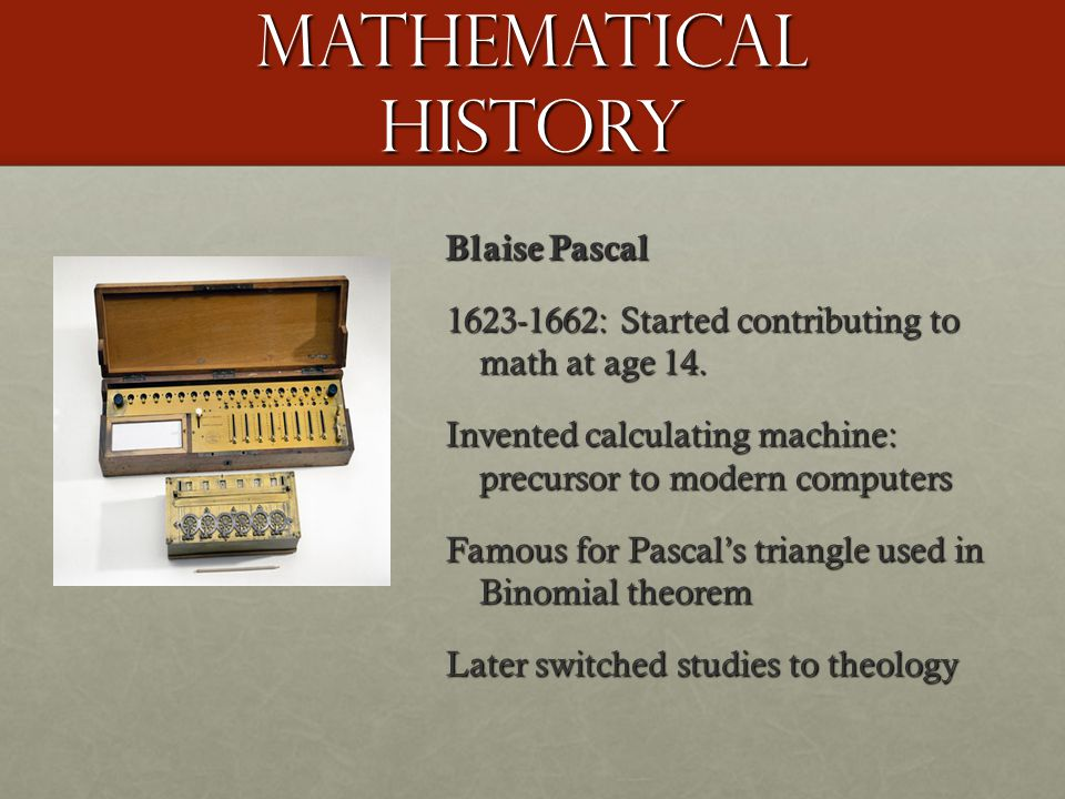 Mathematical History Blaise Pascal 1623-1662: Started contributing to math at age 14.