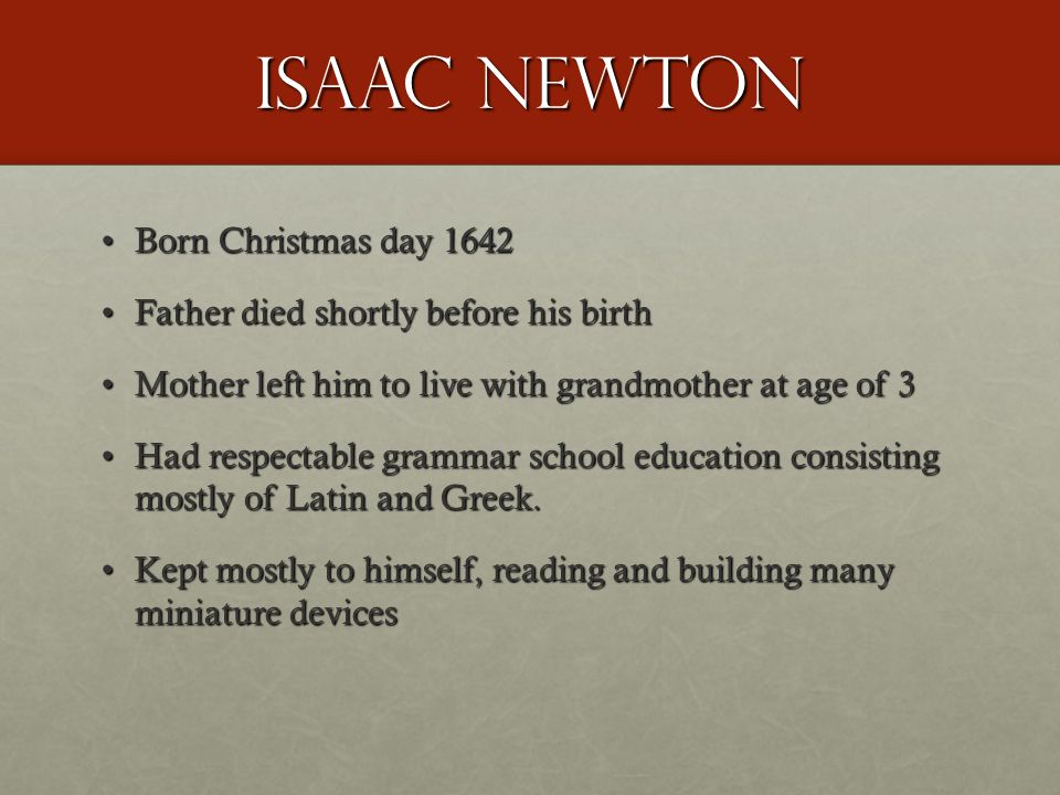 Isaac Newton Born Christmas day 1642Born Christmas day 1642 Father died shortly before his birthFather died shortly before his birth Mother left him to live with grandmother at age of 3Mother left him to live with grandmother at age of 3 Had respectable grammar school education consisting mostly of Latin and Greek.Had respectable grammar school education consisting mostly of Latin and Greek.