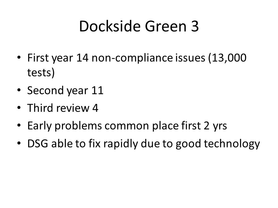 Dockside Green 3 First year 14 non-compliance issues (13,000 tests) Second year 11 Third review 4 Early problems common place first 2 yrs DSG able to fix rapidly due to good technology
